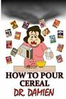 How to Pour Cereal: Paleo, Mediterranean, Beer Diet, How to Get Rich, How to Write a How to Book, How to Make Money in Stocks, Weight Loss Cure, Belly Fat Cure, Binge Eating Cure, Phobia Cure, Depression Cure, Coconut Oil Cure, Insomnia Cure, Stress Cure, Athletes Feet Cure by Dr Damien (Paperback / softback, 2014)