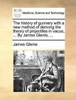 The History of Gunnery with a New Method of Deriving the Theory of Projectiles in Vacuo, ... by James Glenie, ... by James Glenie (Paperback / softback, 2010)