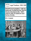 Sheriff Court Practice: With an Appendix Containing the Sheriff Courts (Scotland) ACT, 1907, Relative Acts of Sederunt and Forms of Writs. by W J Lewis (Paperback / softback, 2010)