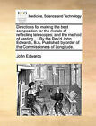 Directions for Making the Best Composition for the Metals of Reflecting Telescopes; And the Method of Casting, ... by the REV'd John Edwards, B.A. Published by Order of the Commissioners of Longitude. by John Edwards (Paperback / softback, 2010)