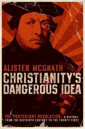 Christianity's Dangerous Idea: The Protestant Revolution--A History from the