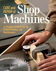 Care and Repair of Shop Machines: A Complete Guide to Setup, Troubleshooting and Maintenance by John White (Paperback, 2002)