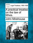 A Practical Treatise on the Law of Tithes. by John Mirehouse (Paperback / softback, 2010)