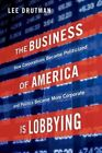 The Business of America is Lobbying: How Corporations Became Politicized and Politics Became More Corporate by Lee Drutman (Hardback, 2015)