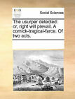 The Usurper Detected: Or, Right Will Prevail. a Comick-Tragical-Farce. of Two Acts. by Multiple Contributors (Paperback / softback, 2010)