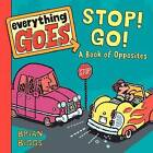 Everything Goes: Stop! Go!: A Book of Opposites by Brian Biggs (Board book, 2012)