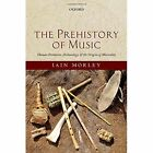 The Prehistory of Music: Human Evolution, Archaeology, and the Origins of Musicality by Iain Morley (Hardback, 2013)