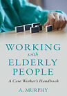 Working with Elderly People: A Care Worker's Handbook by A. Murphy (Paperback, 2015)