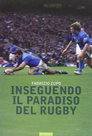 Inseguendo il paradiso del rugby - Fabrizio Zupo Nutrimenti