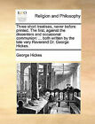 Three Short Treatises, Never Before Printed. the First, Against the Dissenters and Occasional Communion: Both Written by the Late Very Reverend Dr. George Hickes. by George Hickes (Paperback / softback, 2010)