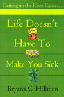 Life Doesn't Have to Make You Sick: Getting to the Root Cause... by Bryana C Hillman (Paperback / softback, 2001)