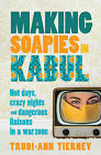 Making Soapies in Kabul: Hot Days, Crazy Nights and Dangerous Liaisons in a War Zone by Trudi-Ann Tierney (Paperback, 2014)