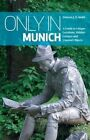 Only in Munich: A Guide to Unique Locations, Hidden Corners and Unusual Objects by Duncan J. D. Smith (Paperback, 2014)