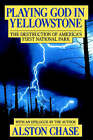 Playing God in Yellowstone: The Destruction of American (Ameri)CA S First National Park by Alston Chase (Paperback / softback, 1987)