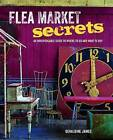 Flea Market Secrets: An Indispensable Guide to Where to Go and What to Buy by Geraldine James (Hardback, 2015)
