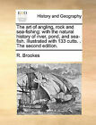 The Art of Angling, Rock and Sea-Fishing: With the Natural History of River, Pond, and Sea-Fish. Illustrated with 133 Cutts. . the Second Edition. by R Brookes (Paperback / softback, 2010)