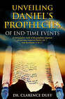 Unveiling Daniel's Prophecies of End-Time Events: An Investigative Study of the Prophetic Sequence of End Time Events in Daniel 2 & 7, with Revelation 13 & 17 by Clarence Duff (Paperback / softback, 2004)
