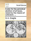 A Plan for the Periodical Abolition of All Taxes, Raised by the Means of Collectors by G A Graglia (Paperback / softback, 2010)