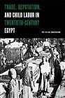 Trade, Reputation and Child Labor in Twentieth-Century Egypt: Regulation, Reputation, and Growth in Early Twentieth Century Egypt by Ellis J. Goldberg (Hardback, 2004)