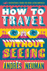 How to Travel Without Seeing: Dispatches from the New Latin America by Andres Neuman (Paperback, 2016)