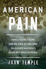 American Pain : How a Young Felon and His Ring of Doctors Unleashed America's Deadliest Drug Epidemic Vol. by John Temple (2016, Paperback)