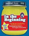 Mental Floss Presents in the Beginning: From Big Hair to the Big Bang, Mental_floss Presents a Mouthwatering Guide to the Origins of Everything by HarperCollins Publishers Inc (Paperback / softback, 2007)