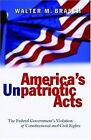 America's Unpatriotic Acts: The Federal Government's Violation of Constitutional and Civil Rights by Walter M. Brasch (Paperback, 2005)
