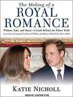 The Making of a Royal Romance: William, Kate, and Harry - A Look Behind the Palace Walls by Katie Nicholl (CD-Audio, 2011)