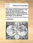 The Reigns of King Edward II. and So Far of King Edward III. as Relates to the Lives and Actions of Piers Gaveston, Hugh de Spencer, and Roger, Lord Mortimer. ... by J Adamson (Paperback / softback, 2010)