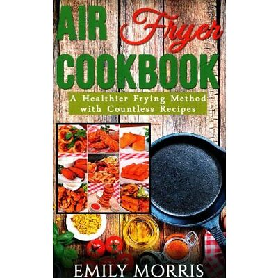 Air Fryer Cookbook: A Healthier Frying Method with Countless Recipes by Emily...