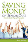 Saving Money on Senior Care: How to Make Aging Affordable by Ryan Malone (Paperback / softback, 2010)