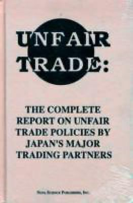 Unfair Trade : The Complete Report on Unfair Trade Policies by Japan's Major Tra