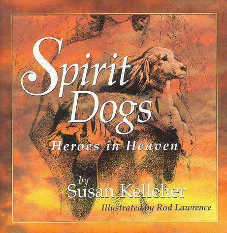Spirit Dogs : Heroes in Heaven by Susan Kelleher