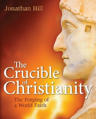 The Crucible of Christianity: The Forging of a World Faith By Jonathan Hill