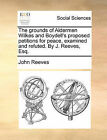 The Grounds of Aldermen Wilkes and Boydell's Proposed Petitions for Peace, Examined and Refuted. by J. Reeves, Esq. by John Reeves (Paperback / softback, 2010)