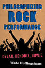 Philosophizing Rock Performance: Dylan, Hendrix, Bowie by Wade Hollingshaus (Hardback, 2013)