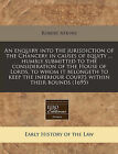 An Enquiry Into the Jurisdiction of the Chancery in Causes of Equity ... Humbly Submitted to the Consideration of the House of Lords, to Whom It Belongeth to Keep the Inferiour Courts Within Their Bounds (1695) by Robert Atkyns (Paperback / softback, 2011)
