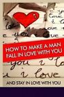 How to Make a Man Fall in Love with You: And Stay in Love with You. Learn the Reasons Why a Man Falls in Love and Out of Love and Why Some Men Stay in Love ! Find the Key to a Man's Heart ! by Jill Washburn (Paperback / softback, 2014)