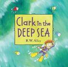 Clark in The Deep Sea by R W Alley 9780547906928 Hardback 2016