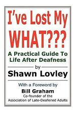 I've Lost My What??? : A Practical Guide to Life after Deafness by Shawn...