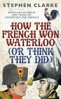 How the French Won Waterloo - or Think They Did by Stephen Clarke (Paperback, 2015)