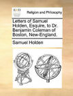 Letters of Samuel Holden, Esquire, to Dr. Benjamin Coleman of Boston, New-England. by Samuel Holden (Paperback / softback, 2010)