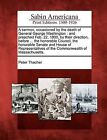 A Sermon, Occasioned by the Death of General George Washington: And Preached Feb. 22, 1800, by Their Direction, Before ... the Honorable Council, the Honorable Senate and House of Representatives of the Commonwealth of Massachusetts. by Peter Thacher (Paperback / softback, 2012)