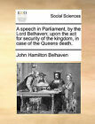 A Speech in Parliament, by the Lord Belhaven; Upon the ACT for Security of the Kingdom, in Case of the Queens Death. by John Hamilton Belhaven (Paperback / softback, 2010)