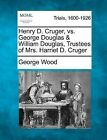Henry D. Cruger, vs. George Douglas & William Douglas, Trustees of Mrs. Harriet D. Cruger by George Wood (Paperback / softback, 2012)