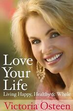 Love Your Life: Living Happy, Healthy, and Whole - Osteen, Victoria - Hardcover