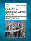 Earl of Fife Against Sir James Duff, &C. by Anonymous (Paperback / softback, 2011)