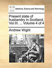 Present State of Husbandry in Scotland. Vol.III. ... Volume 4 of 4 by Andrew Wight (Paperback / softback, 2010)