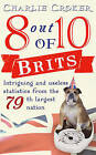 8 Out of 10 Brits: Intriguing Statistics About the World's 79th Largest Nation by Charlie Croker (Paperback, 2010)