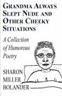 Grandma Always Slept Nude and Other Cheeky Situations: A Collection of Humorous Poetry by Sharon Miller Bolander (Paperback / softback, 2011)